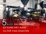5 ĐƯỢC khi khách hàng sử dụng máy rang cà phê VINA ROASTER